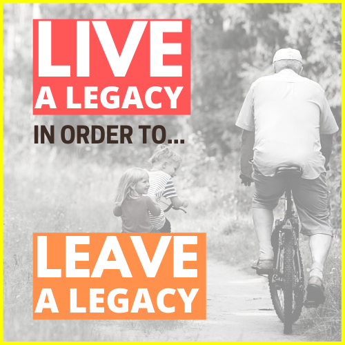 Live A Legacy In Order To Leave A Legacy
